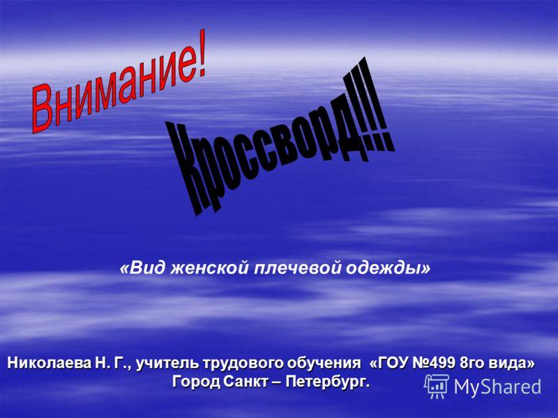 Николаева Н. Г., учитель трудового обучения «ГОУ 499 8 го вида» Город Санкт – Петербург. «Вид женской плечевой одежды»