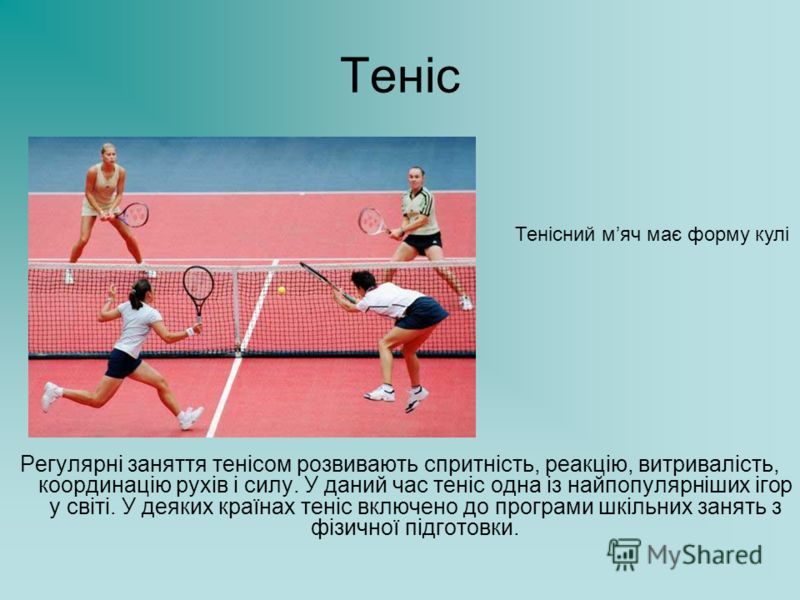 Теніс Регулярні заняття тенісом розвивають спритність, реакцію, витривалість, координацію рухів і силу. У даний час теніс одна із найпопулярніших ігор у світі. У деяких країнах теніс включено до програми шкільних занять з фізичної підготовки. Тенісни