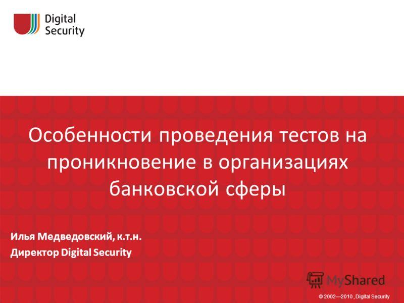 Особенности проведения тестов на проникновение в организациях банковской сферы © 20022010, Digital Security Илья Медведовский, к.т.н. Директор Digital Security
