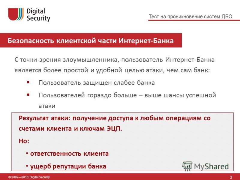 Безопасность клиентской части Интернет-Банка 3 © 20022010, Digital Security С точки зрения злоумышленника, пользователь Интернет-Банка является более простой и удобной целью атаки, чем сам банк: Пользователь защищен слабее банка Пользователей гораздо