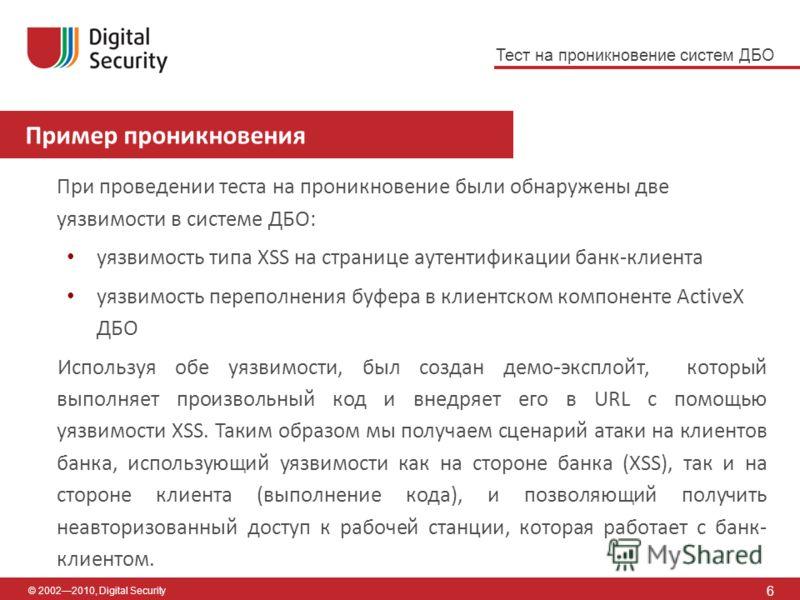 © 20022010, Digital Security Пример проникновения 6 При проведении теста на проникновение были обнаружены две уязвимости в системе ДБО: уязвимость типа XSS на странице аутентификации банк-клиента уязвимость переполнения буфера в клиентском компоненте