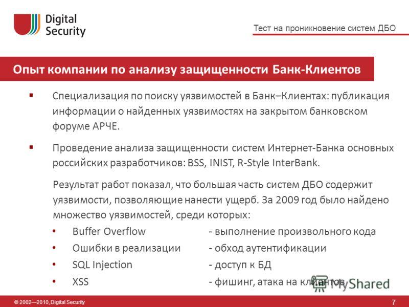 7 Опыт компании по анализу защищенности Банк-Клиентов © 20022010, Digital Security Специализация по поиску уязвимостей в Банк–Клиентах: публикация информации о найденных уязвимостях на закрытом банковском форуме АРЧЕ. Проведение анализа защищенности