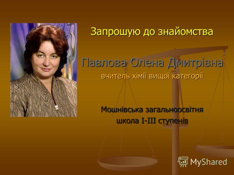Запрошую до знайомства Павлова Олена Дмитрівна вчитель хімії вищої категорії Мошнівська загальноосвітня школа І-ІІІ ступенів