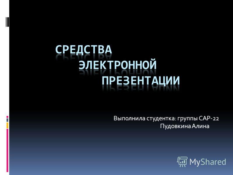 Выполнила студентка: группы САР-22 Пудовкина Алина