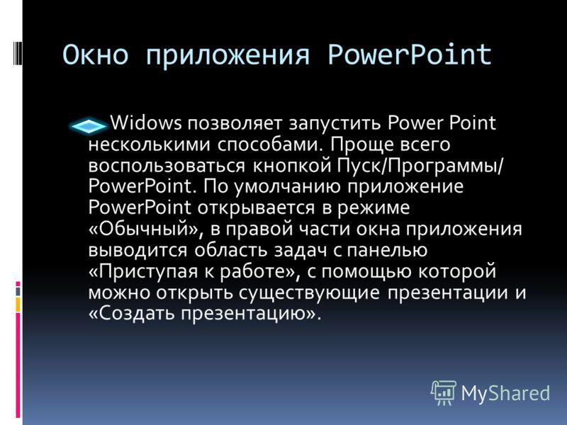 Окно приложения PowerPoint Widows позволяет запустить Power Point несколькими способами. Проще всего воспользоваться кнопкой Пуск/Программы/ PowerPoint. По умолчанию приложение PowerPoint открывается в режиме «Обычный», в правой части окна приложения