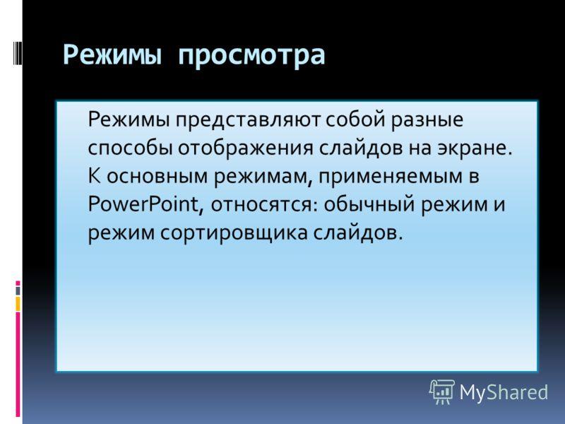 Режимы просмотра Режимы представляют собой разные способы отображения слайдов на экране. К основным режимам, применяемым в PowerPoint, относятся: обычный режим и режим сортировщика слайдов.