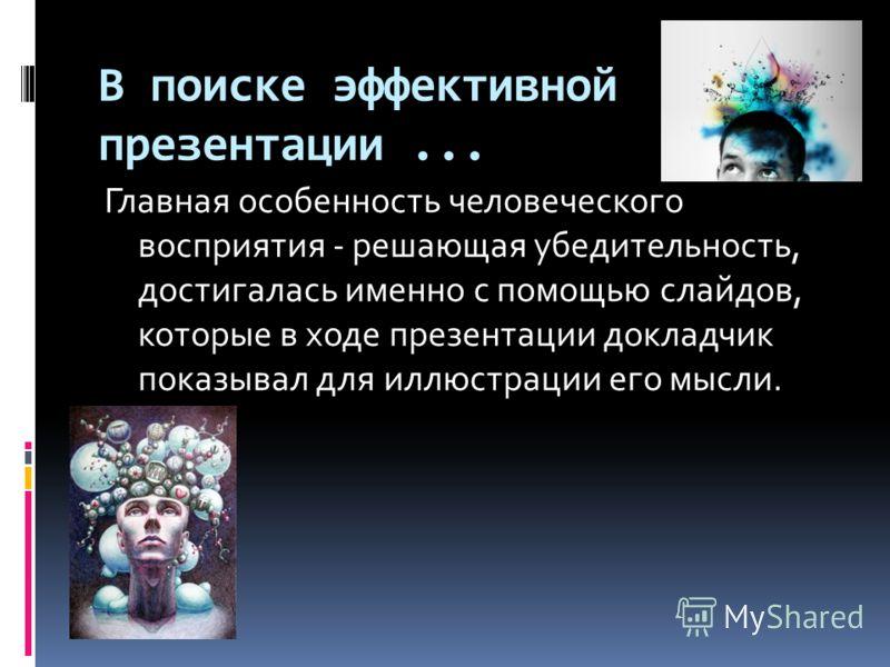 В поиске эффективной презентации... Главная особенность человеческого восприятия - решающая убедительность, достигалась именно с помощью слайдов, которые в ходе презентации докладчик показывал для иллюстрации его мысли.