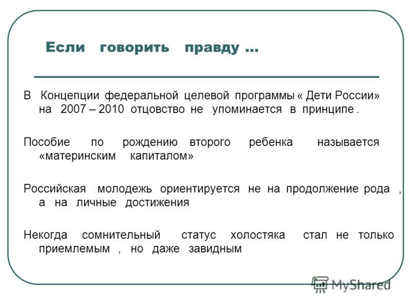 Если говорить правду … В Концепции федеральной целевой программы « Дети России» на 2007 – 2010 отцовство не упоминается в принципе. Пособие по рождению второго ребенка называется «материнским капиталом» Российская молодежь ориентируется не на продолж