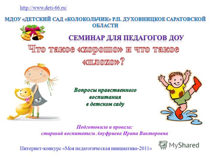 Подготовила и провела: старший воспитатель Ануфриева Ирина Викторовна http://www.deti-66.ru/ Интернет-конкурс «Моя педагогическая инициатива-2011»