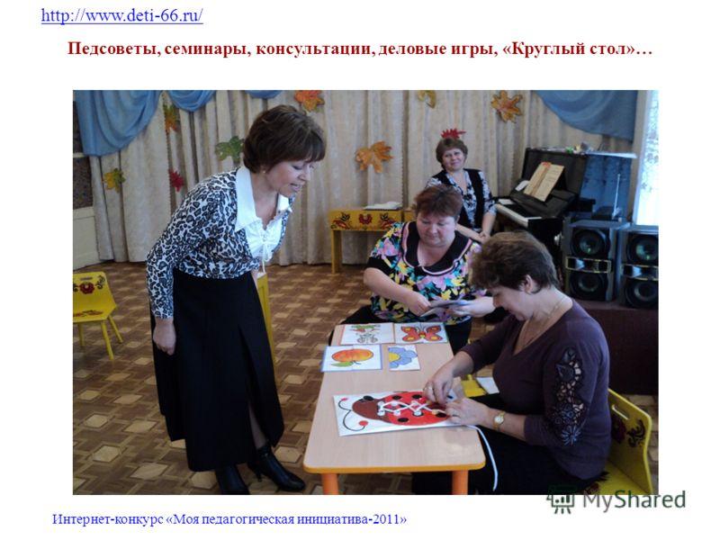 Педсоветы, семинары, консультации, деловые игры, «Круглый стол»… http://www.deti-66.ru/ Интернет-конкурс «Моя педагогическая инициатива-2011»