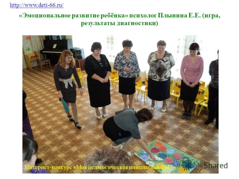 «Эмоциональное развитие ребёнка» психолог Плынина Е.Е. (игра, результаты диагностики) http://www.deti-66.ru/ Интернет-конкурс «Моя педагогическая инициатива-2011»