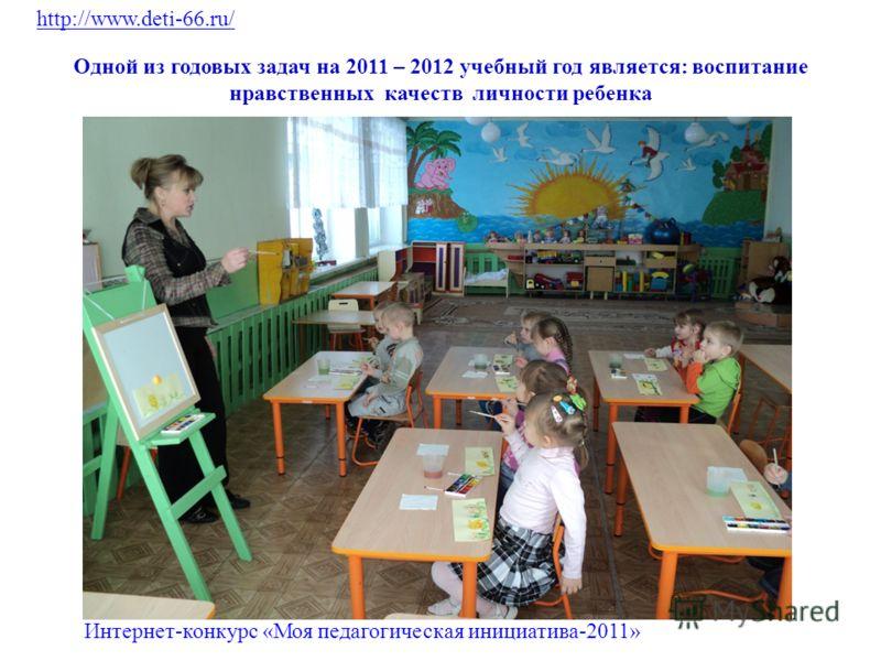 Одной из годовых задач на 2011 – 2012 учебный год является: воспитание нравственных качеств личности ребенка http://www.deti-66.ru/ Интернет-конкурс «Моя педагогическая инициатива-2011»
