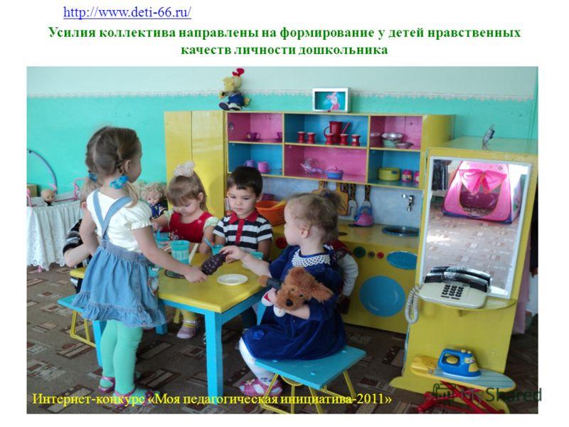 Усилия коллектива направлены на формирование у детей нравственных качеств личности дошкольника http://www.deti-66.ru/ Интернет-конкурс «Моя педагогическая инициатива-2011»