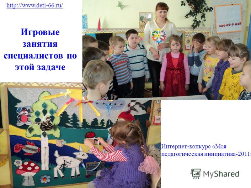 Игровые занятия специалистов по этой задаче http://www.deti-66.ru/ Интернет-конкурс «Моя педагогическая инициатива-2011»