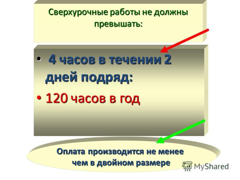 Сверхурочные работы не должны превышать: 4 часов в течении 2 дней подряд: 4 часов в течении 2 дней подряд: 120 часов в год 120 часов в год Оплата производится не менее чем в двойном размере