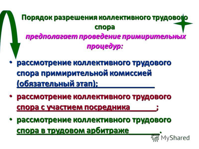 Порядок разрешения коллективного трудового спора предполагает проведение примирительных процедур: рассмотрение коллективного трудового спора примирительной комиссией (обязательный этап);_____________ рассмотрение коллективного трудового спора примири