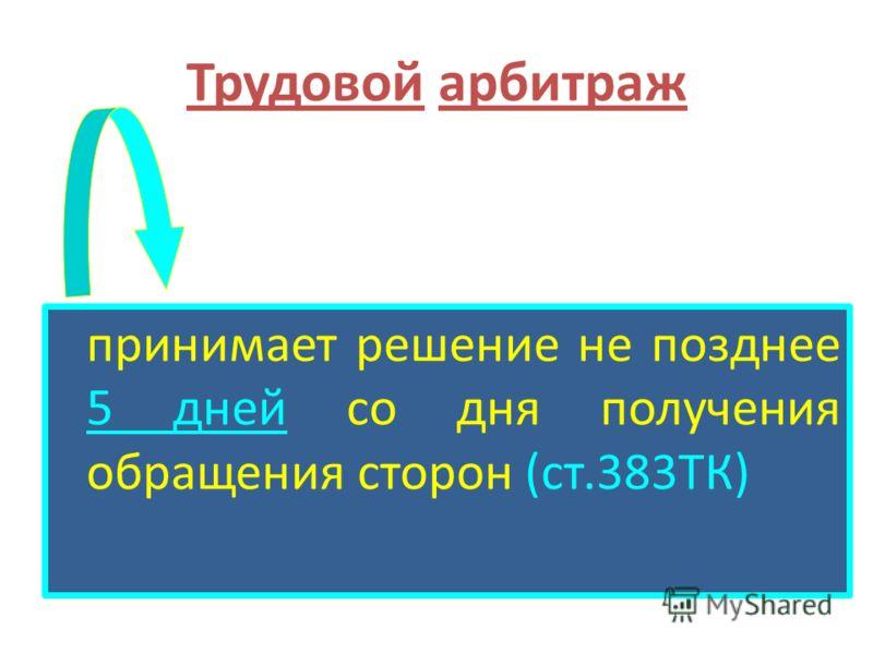 Трудовой арбитраж принимает решение не позднее 5 дней со дня получения обращения сторон (ст.383ТК)