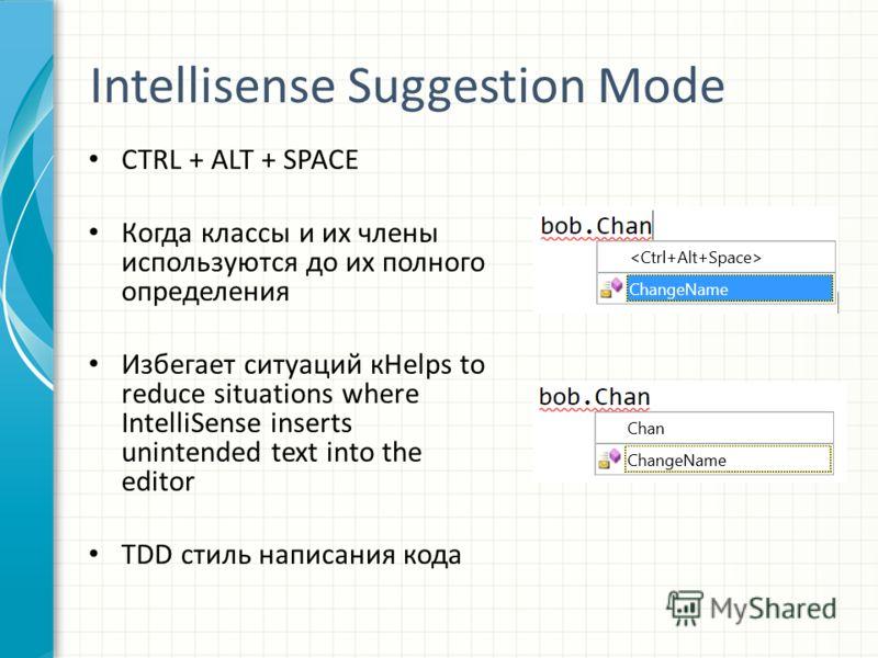 Intellisense Suggestion Mode CTRL + ALT + SPACE Когда классы и их члены используются до их полного определения Избегает ситуаций кHelps to reduce situations where IntelliSense inserts unintended text into the editor ТDD стиль написания кода