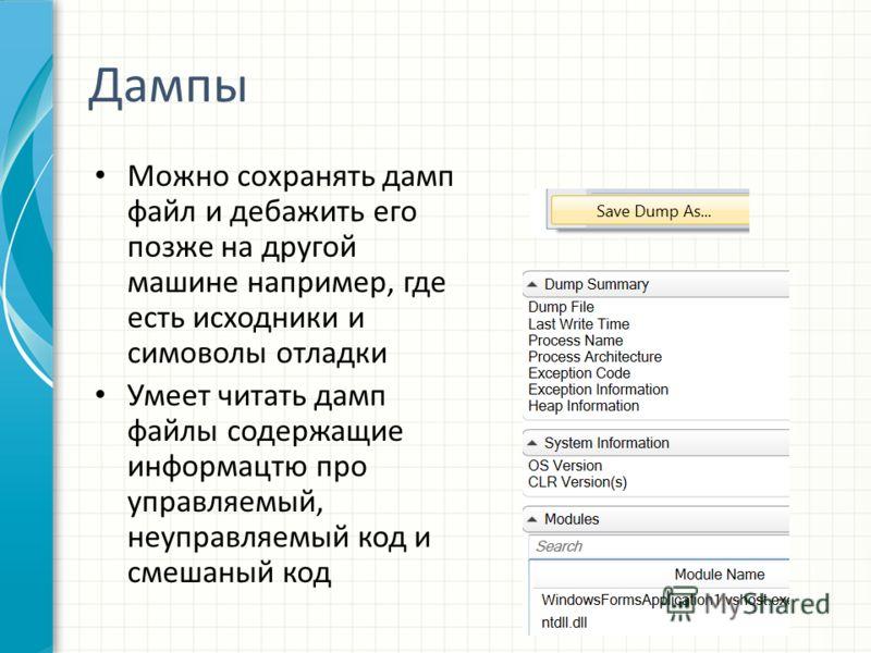 Дампы Можно сохранять дамп файл и дебажить его позже на другой машине например, где есть исходники и симоволы отладки Умеет читать дамп файлы содержащие информацтю про управляемый, неуправляемый код и смешаный код
