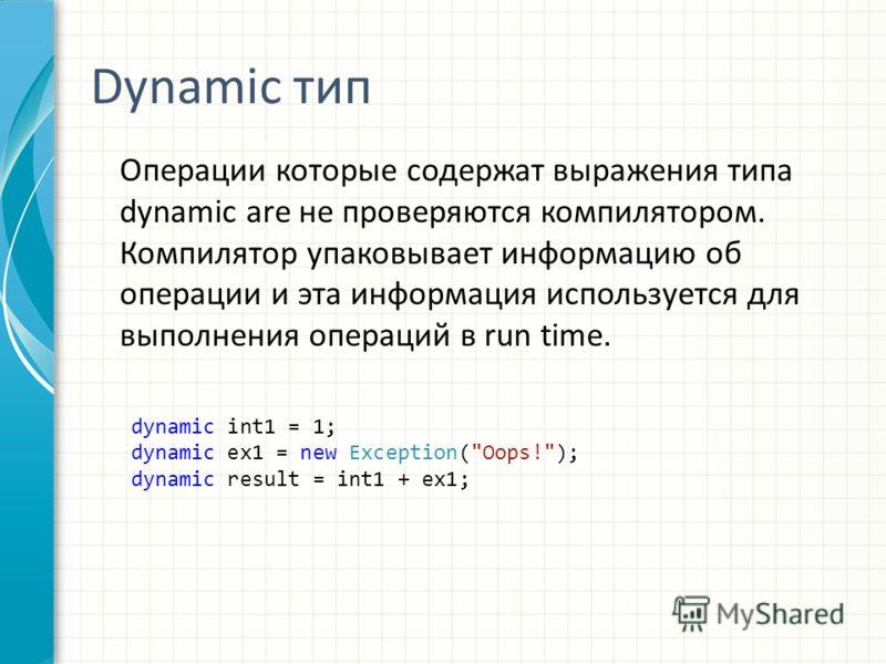 Dynamic тип Операции которые содержат выражения типа dynamic are не проверяются компилятором. Компилятор упаковывает информацию об операции и эта информация используется для выполнения операций в run time. dynamic int1 = 1; dynamic ex1 = new Exceptio