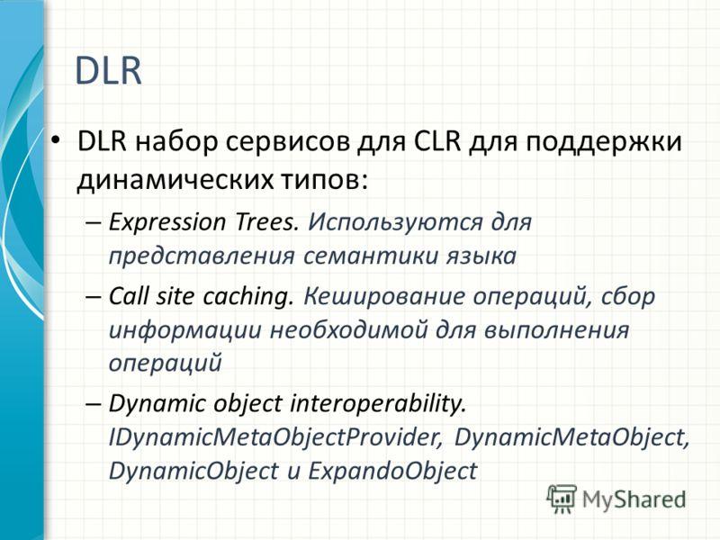 DLR DLR набор сервисов для CLR для поддержки динамических типов: – Expression Trees. Используются для представления семантики языка – Call site caching. Кеширование операций, сбор информации необходимой для выполнения операций – Dynamic object intero