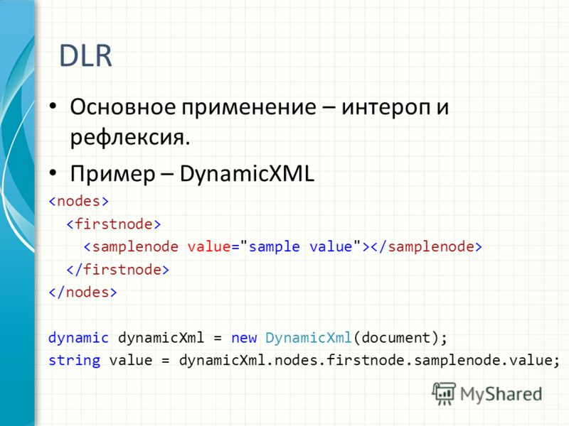 DLR Основное применение – интероп и рефлексия. Пример – DynamicXML dynamic dynamicXml = new DynamicXml(document); string value = dynamicXml.nodes.firstnode.samplenode.value;