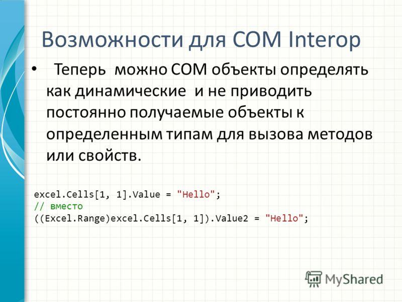 Возможности для COM Interop Теперь можно COM объекты определять как динамические и не приводить постоянно получаемые объекты к определенным типам для вызова методов или свойств. excel.Cells[1, 1].Value =