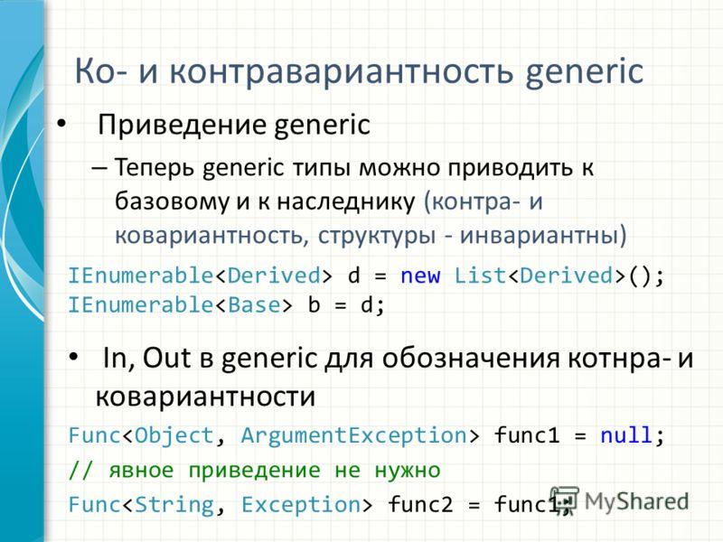 Ко- и контравариантность generic Приведение generic – Теперь generic типы можно приводить к базовому и к наследнику (контра- и ковариантность, структуры - инвариантны) IEnumerable d = new List (); IEnumerable b = d; In, Out в generic для обозначения