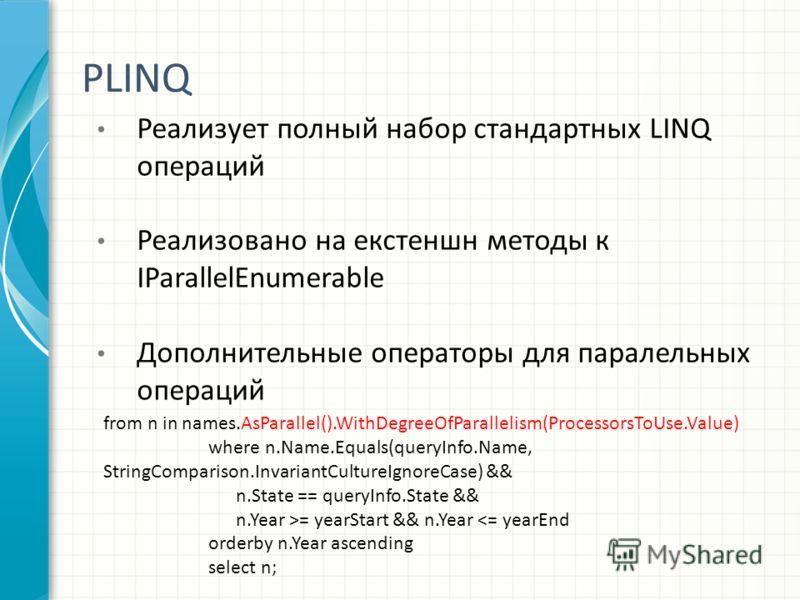 PLINQ Реализует полный набор стандартных LINQ операций Реализовано на екстеншн методы к IParallelEnumerable Дополнительные операторы для паралельных операций from n in names.AsParallel().WithDegreeOfParallelism(ProcessorsToUse.Value) where n.Name.Equ
