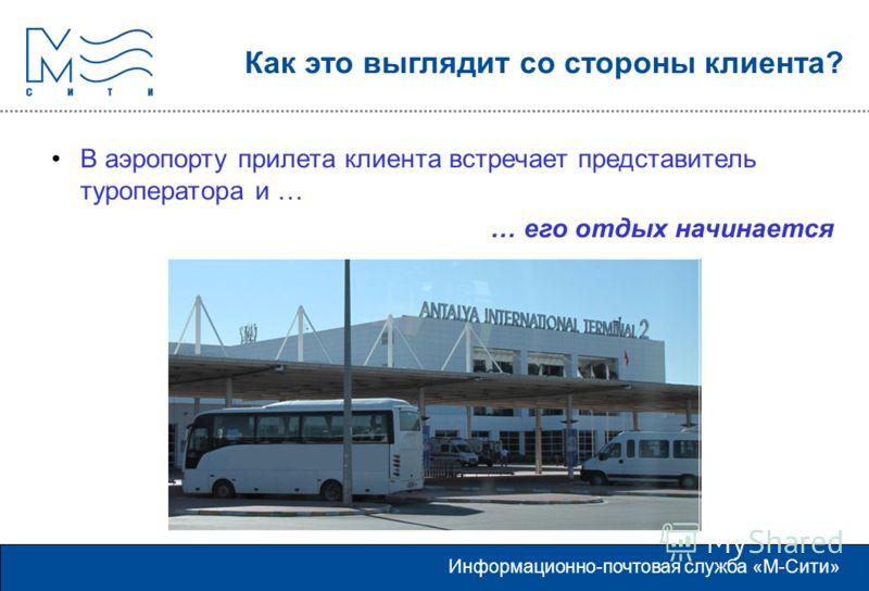 Информационно-почтовая служба «М-Сити» Как это выглядит со стороны клиента? В аэропорту прилета клиента встречает представитель туроператора и … … его отдых начинается