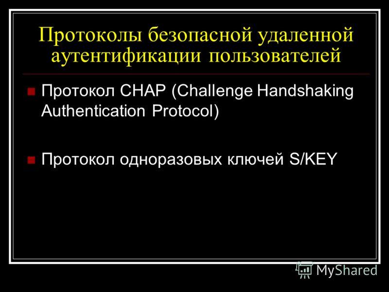 Протоколы безопасной удаленной аутентификации пользователей Протокол CHAP (Challenge Handshaking Authentication Protocol) Протокол одноразовых ключей S/KEY