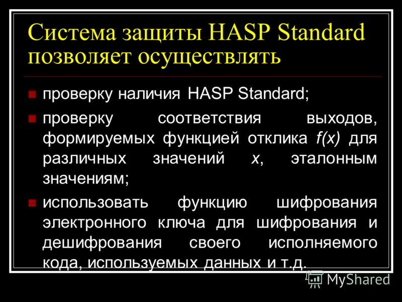 Система защиты HASP Standard позволяет осуществлять проверку наличия HASP Standard; проверку соответствия выходов, формируемых функцией отклика f(x) для различных значений x, эталонным значениям; использовать функцию шифрования электронного ключа для