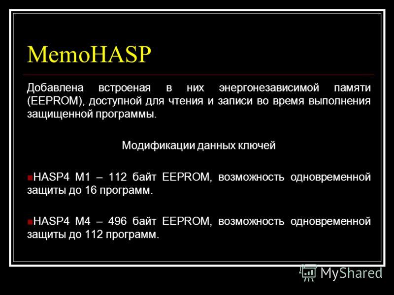 MemoHASP Добавлена встроеная в них энергонезависимой памяти (EEPROM), доступной для чтения и записи во время выполнения защищенной программы. Модификации данных ключей HASP4 M1 – 112 байт EEPROM, возможность одновременной защиты до 16 программ. HASP4