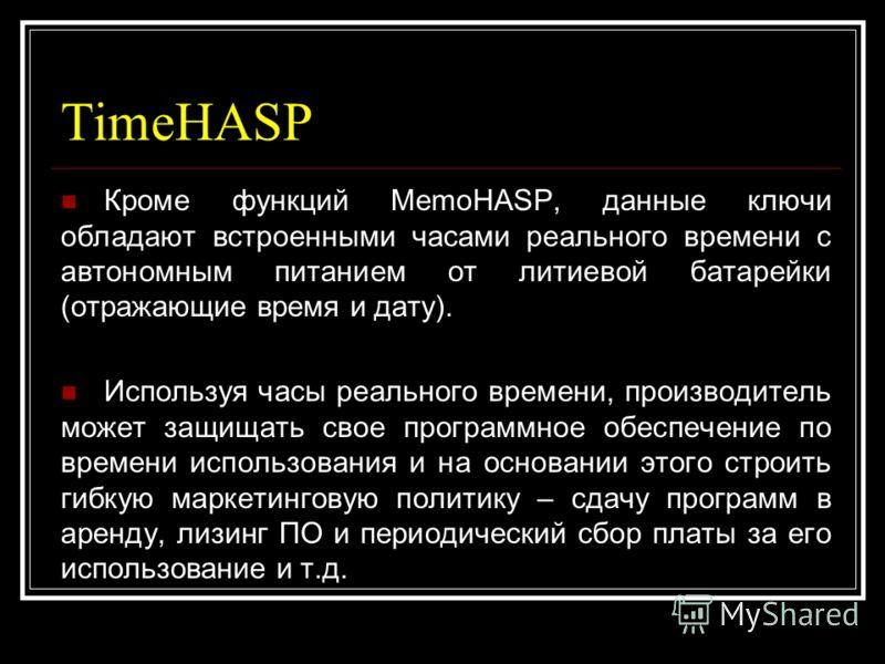 TimeHASP Кроме функций MemoHASP, данные ключи обладают встроенными часами реального времени с автономным питанием от литиевой батарейки (отражающие время и дату). Используя часы реального времени, производитель может защищать свое программное обеспеч