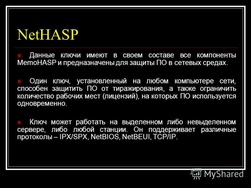 NetHASP Данные ключи имеют в своем составе все компоненты MemoHASP и предназначены для защиты ПО в сетевых средах. Один ключ, установленный на любом компьютере сети, способен защитить ПО от тиражирования, а также ограничить количество рабочих мест (л