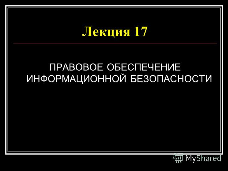 Лекция 17 ПРАВОВОЕ ОБЕСПЕЧЕНИЕ ИНФОРМАЦИОННОЙ БЕЗОПАСНОСТИ