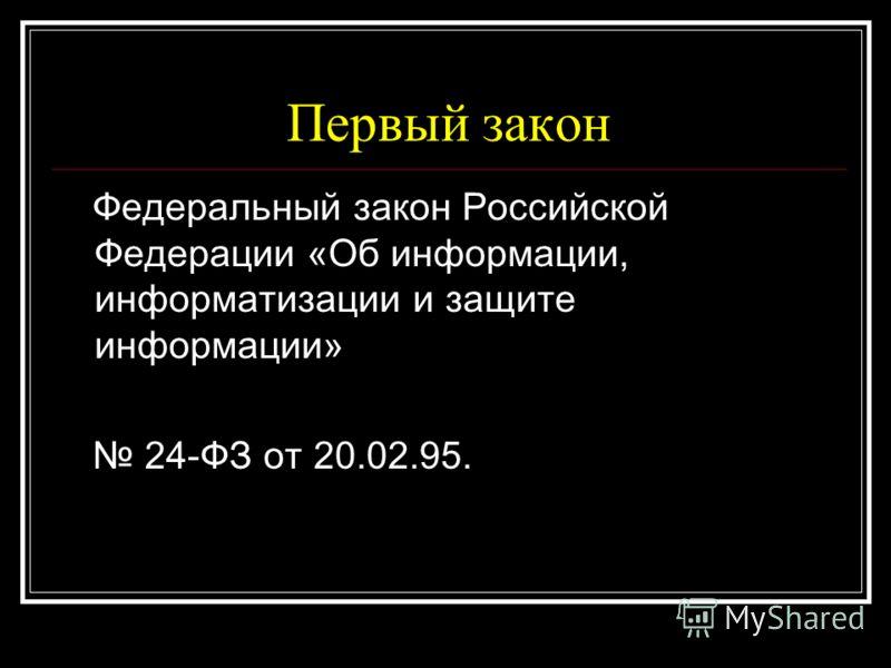Первый закон Федеральный закон Российской Федерации «Об информации, информатизации и защите информации» 24-ФЗ от 20.02.95.