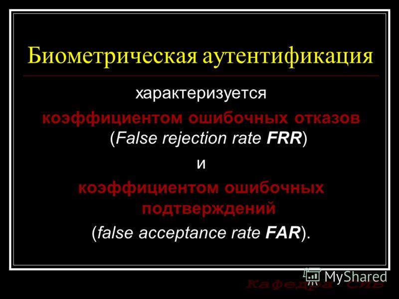 Биометрическая аутентификация характеризуется коэффициентом ошибочных отказов (False rejection rate FRR) и коэффициентом ошибочных подтверждений (false acceptance rate FAR).