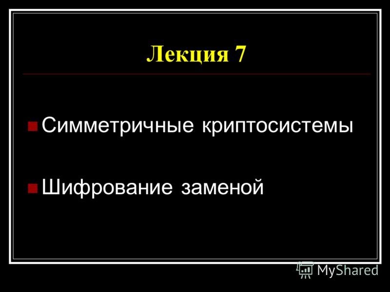 Лекция 7 Симметричные криптосистемы Шифрование заменой