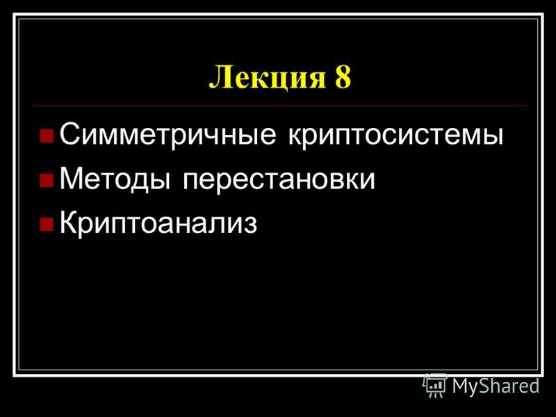 Лекция 8 Симметричные криптосистемы Методы перестановки Криптоанализ