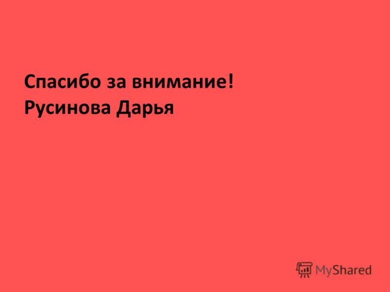 Спасибо за внимание! Русинова Дарья