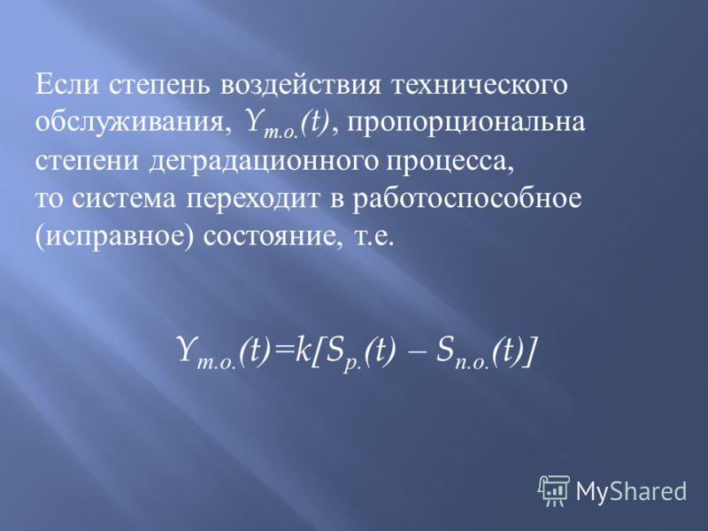 Если степень воздействия технического обслуживания, Y т. о. (t), пропорциональна степени деградационного процесса, то система переходит в работоспособное ( исправное ) состояние, т. е. Y т. о. (t)=k[S р. (t) – S п. о. (t)]