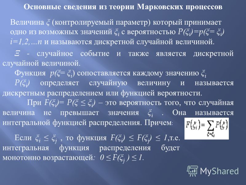Основные сведения из теории Марковских процессов Величина ξ ( контролируемый параметр ) который принимает одно из возможных значений ξ i с вероятностью P( ξ i )=p( ξ = ξ i ) i=1,2,…n и называются дискретной случайной величиной. Ξ - случайное событие