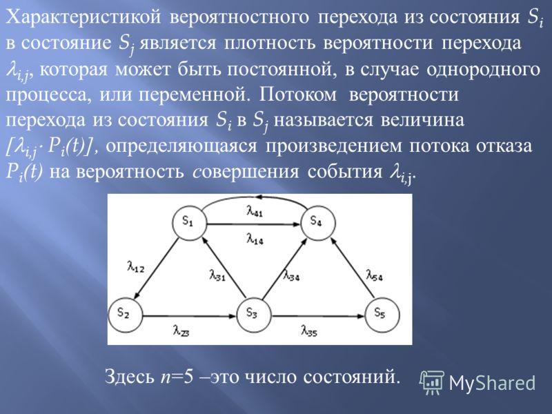 Характеристикой вероятностного перехода из состояния S i в состояние S j является плотность вероятности перехода i,j, которая может быть постоянной, в случае однородного процесса, или переменной. Потоком вероятности перехода из состояния S i в S j на