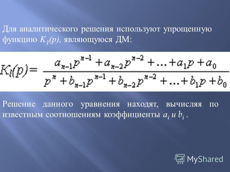 Для аналитического решения используют упрощенную функцию K 1 (p), являющуюся ДМ : Решение данного уравнения находят, вычисляя по известным соотношениям коэффициенты a i и b i.