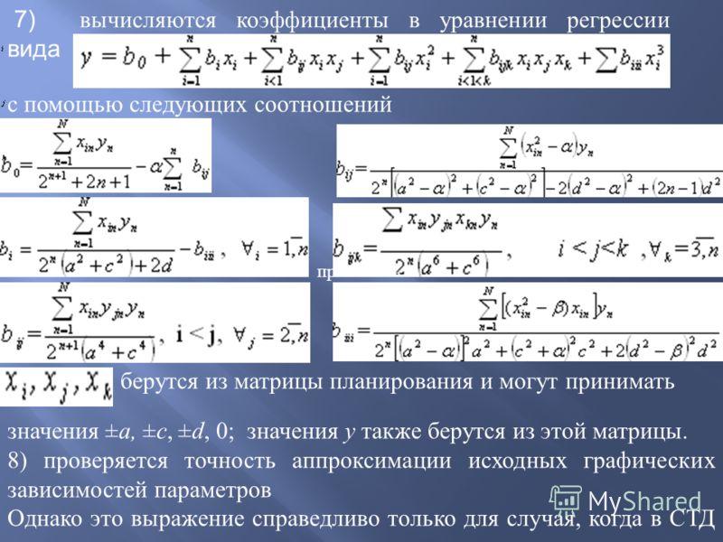 7) вычисляются коэффициенты в уравнении регрессии вида с помощью следующих соотношений берутся из матрицы планирования и могут принимать значения ± а, ± с, ± d, 0; значения у также берутся из этой матрицы. 8) проверяется точность аппроксимации исходн