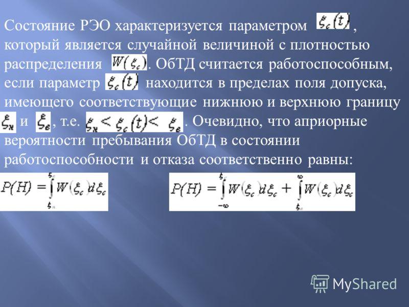 Состаяние РЭО характеризуется параметром, который является случайной величиной с плотностью распределения. ОбТД считается работоспособным, если параметр находится в пределах поля допуска, имеющего соответствующие нижнюю и верхнюю границу и, т. е.. Оч