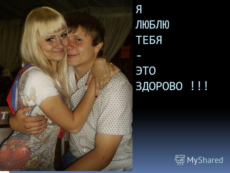 Я ЛЮБЛЮ ТЕБЯ - ЭТО ЗДОРОВО !!!