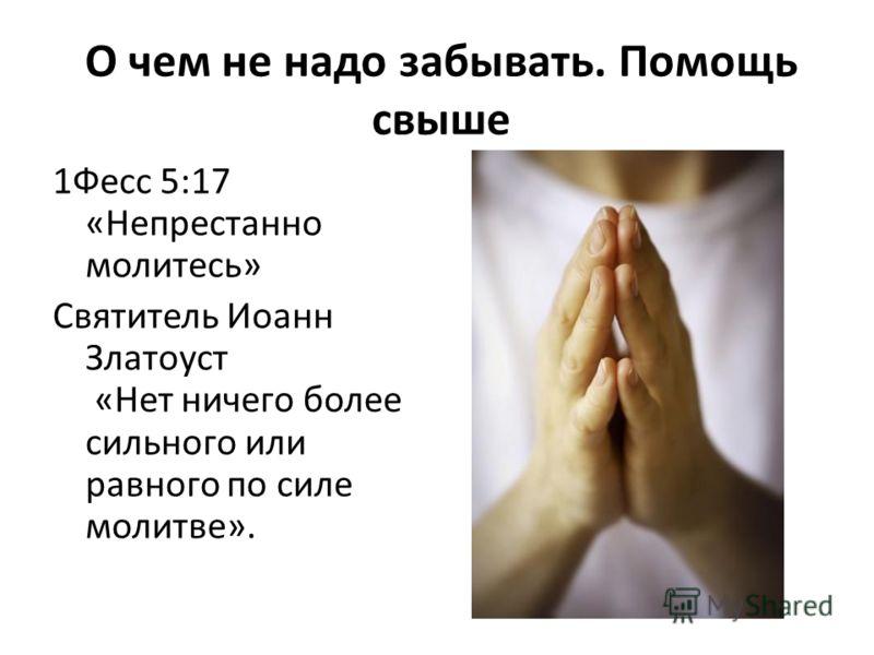 О чем не надо забывать. Помощь свыше 1Фесс 5:17 «Непрестанно молитесь» Святитель Иоанн Златоуст «Нет ничего более сильного или равного по силе молитве».