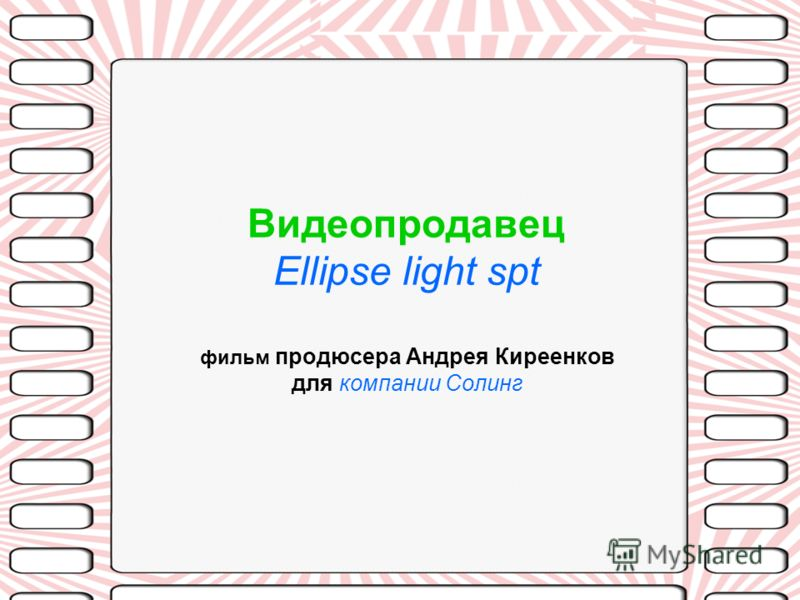 Видеопродавец Ellipse light spt фильм продюсера Андрея Киреенков для компании Солинг